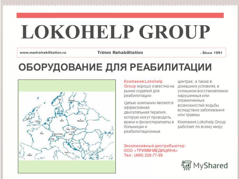 ОБОРУДОВАНИЕ ДЛЯ РЕАБИЛИТАЦИИ Компания Lokohelp Group хорошо известна на рынке изделий для реабилитации. Целью компании является эффективная двигательная терапия, которую могут проводить врачи и физиотерапевты в больницах и реабилитационных центрах,