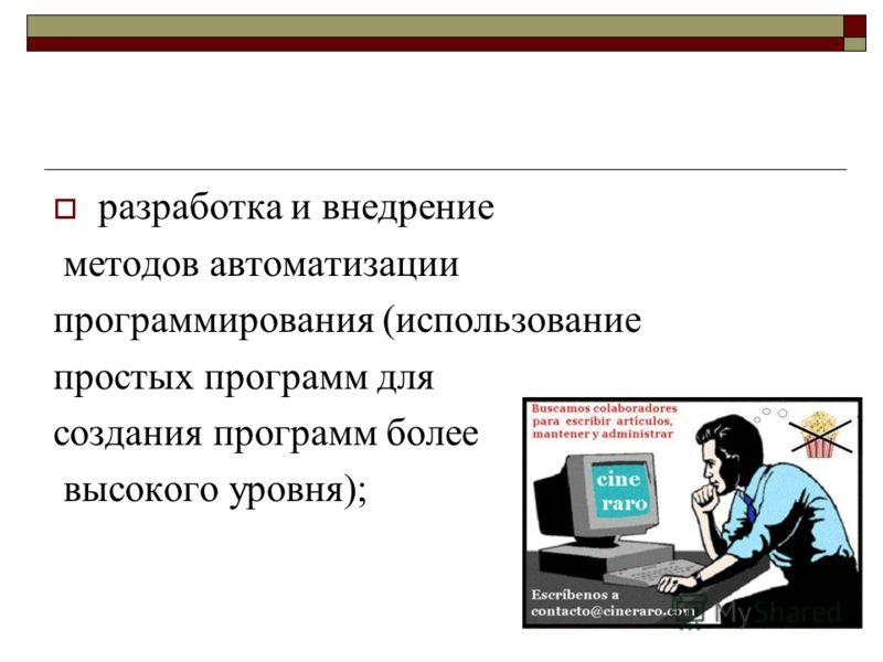 разработка и внедрение методов автоматизации программирования (использование простых программ для создания программ более высокого уровня);