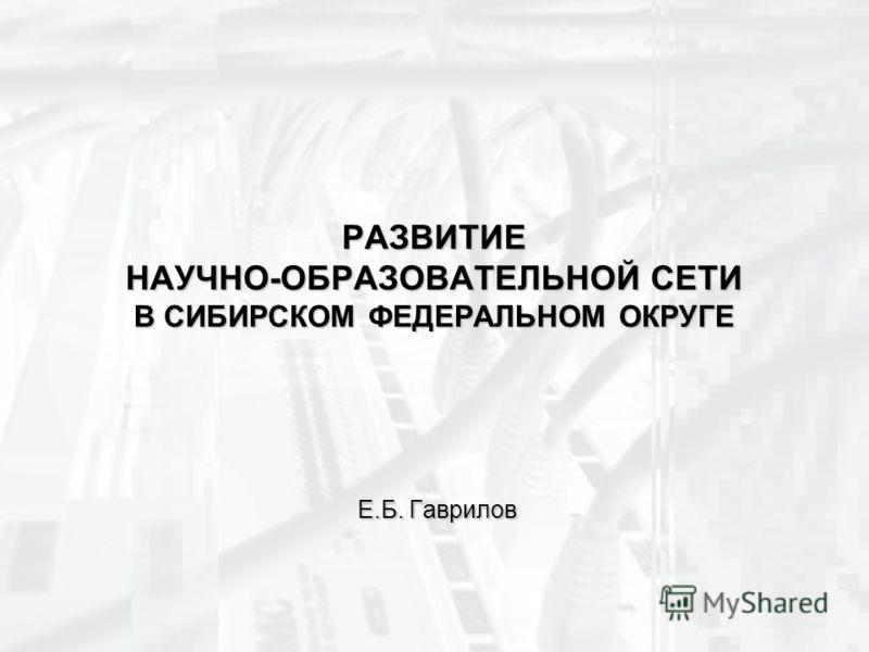 РАЗВИТИЕ НАУЧНО-ОБРАЗОВАТЕЛЬНОЙ СЕТИ В СИБИРСКОМ ФЕДЕРАЛЬНОМ ОКРУГЕ Е.Б. Гаврилов