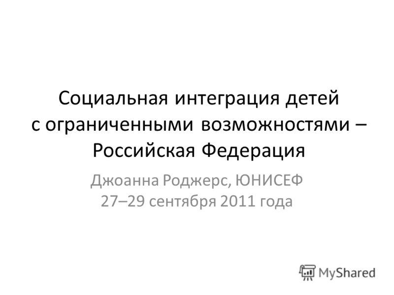 Социальная интеграция детей с ограниченными возможностями – Российская Федерация Джоанна Роджерс, ЮНИСЕФ 27–29 сентября 2011 года
