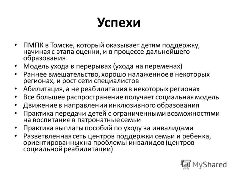 Успехи ПМПК в Томске, который оказывает детям поддержку, начиная с этапа оценки, и в процессе дальнейшего образования Модель ухода в перерывах (ухода на переменах) Раннее вмешательство, хорошо налаженное в некоторых регионах, и рост сети специалистов