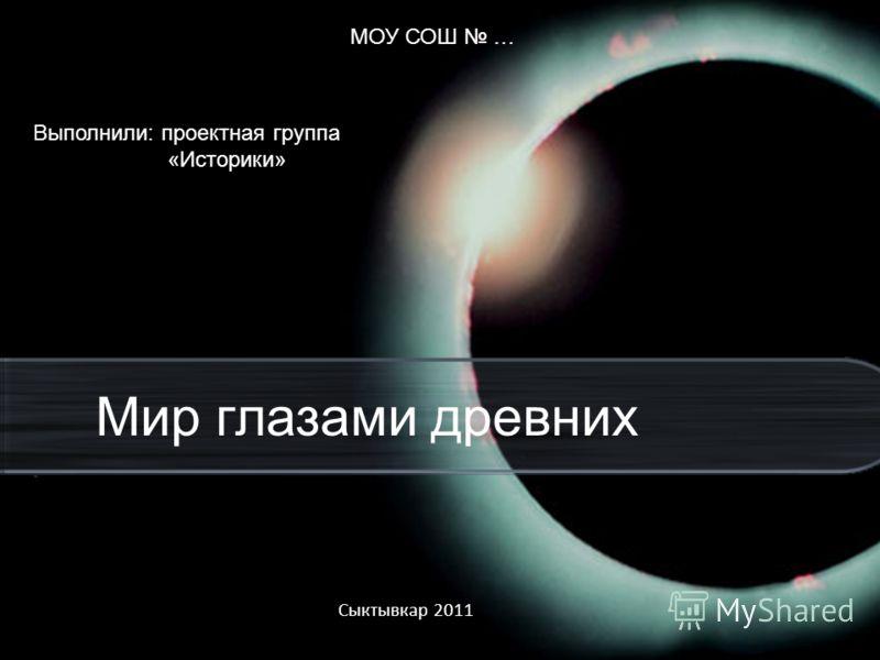 Сыктывкар 2011 Мир глазами древних МОУ СОШ … Выполнили: проектная группа «Историки»