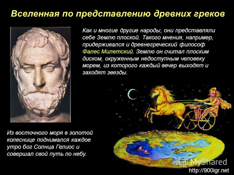 Вселенная по представлению древних греков Как и многие другие народы, они представляли себе Землю плоской. Такого мнения, например, придерживался и древнегреческий философ Фалес Милетский. Землю он считал плоским диском, окруженным недоступным челове