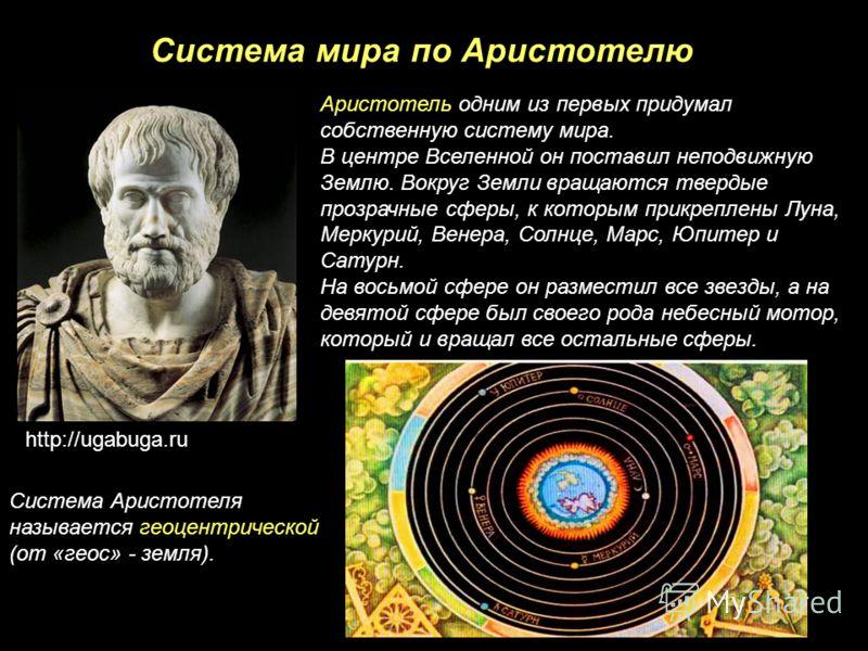 Система мира по Аристотелю Аристотель одним из первых придумал собственную систему мира. В центре Вселенной он поставил неподвижную Землю. Вокруг Земли вращаются твердые прозрачные сферы, к которым прикреплены Луна, Меркурий, Венера, Солнце, Марс, Юп