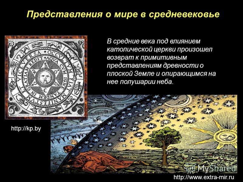 Представления о мире в средневековье В средние века под влиянием католической церкви произошел возврат к примитивным представлениям древности о плоской Земле и опирающимся на нее полушарии неба. http://kp.by http://www.extra-mir.ru