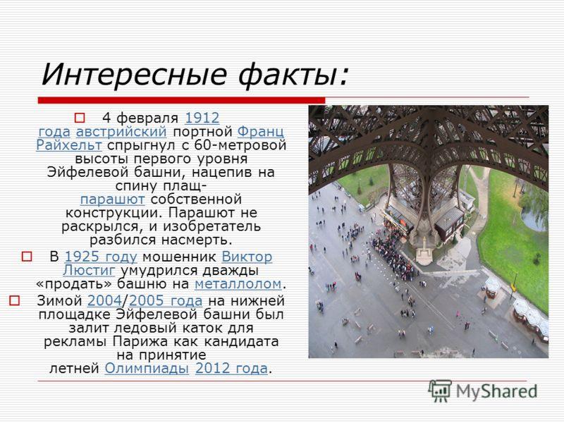 Интересные факты: 4 февраля 1912 года австрийский портной Франц Райхельт спрыгнул с 60-метровой высоты первого уровня Эйфелевой башни, нацепив на спину плащ- парашют собственной конструкции. Парашют не раскрылся, и изобретатель разбился насмерть.1912