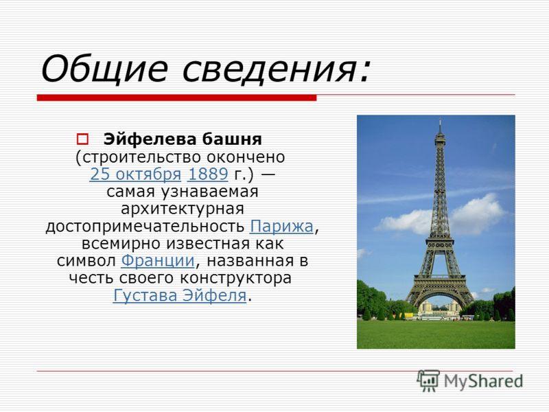 Эйфелева башня (строительство окончено 25 октября 1889 г.) самая узнаваемая архитектурная достопримечательность Парижа, всемирно известная как символ Франции, названная в честь своего конструктора Густава Эйфеля. 25 октября1889ПарижаФранции Густава Э