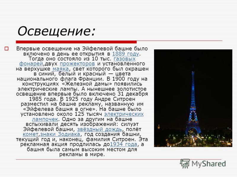 Освещение: Впервые освещение на Эйфелевой башне было включено в день ее открытия в 1889 году. Тогда оно состояло из 10 тыс. газовых фонарей,двух прожекторов и установленного на верхушке маяка, свет которого был окрашен в синий, белый и красный цвета