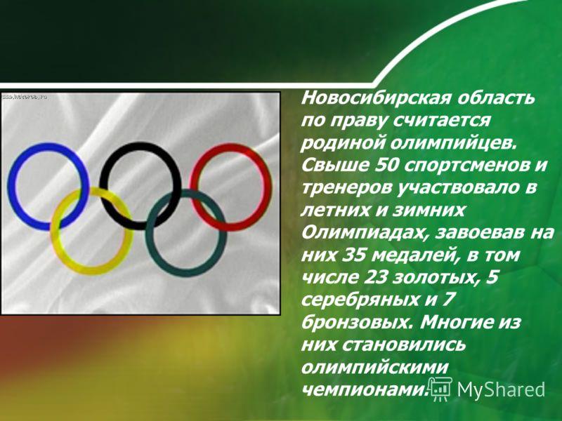 Новосибирская область по праву считается родиной олимпийцев. Свыше 50 спортсменов и тренеров участвовало в летних и зимних Олимпиадах, завоевав на них 35 медалей, в том числе 23 золотых, 5 серебряных и 7 бронзовых. Многие из них становились олимпийск