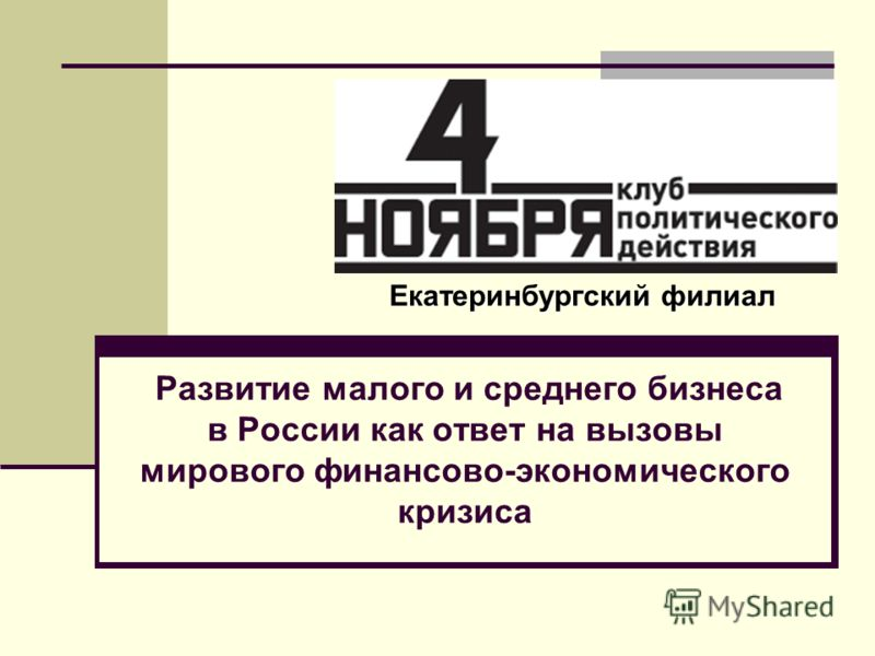 Развитие малого и среднего бизнеса в России как ответ на вызовы мирового финансово-экономического кризиса Екатеринбургский филиал
