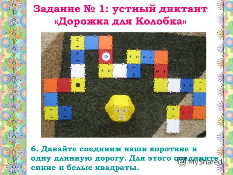 Задание 1: устный диктант «Дорожка для Колобка» 6. Давайте соединим наши короткие в одну длинную дорогу. Для этого соедините синие и белые квадраты.