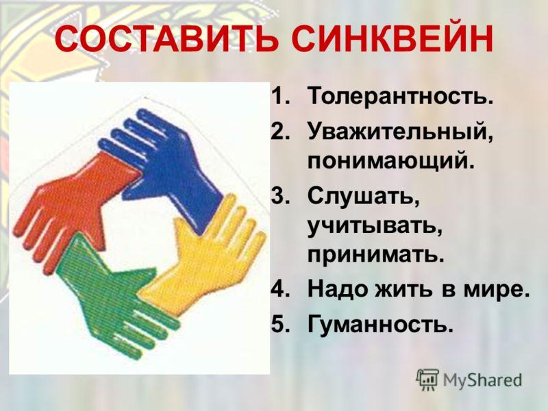 СОСТАВИТЬ СИНКВЕЙН 1.Толерантность. 2.Уважительный, понимающий. 3.Слушать, учитывать, принимать. 4.Надо жить в мире. 5.Гуманность.