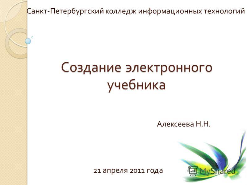 Создание электронного учебника Санкт - Петербургский колледж информационных технологий Алексеева Н. Н. 21 апреля 2011 года