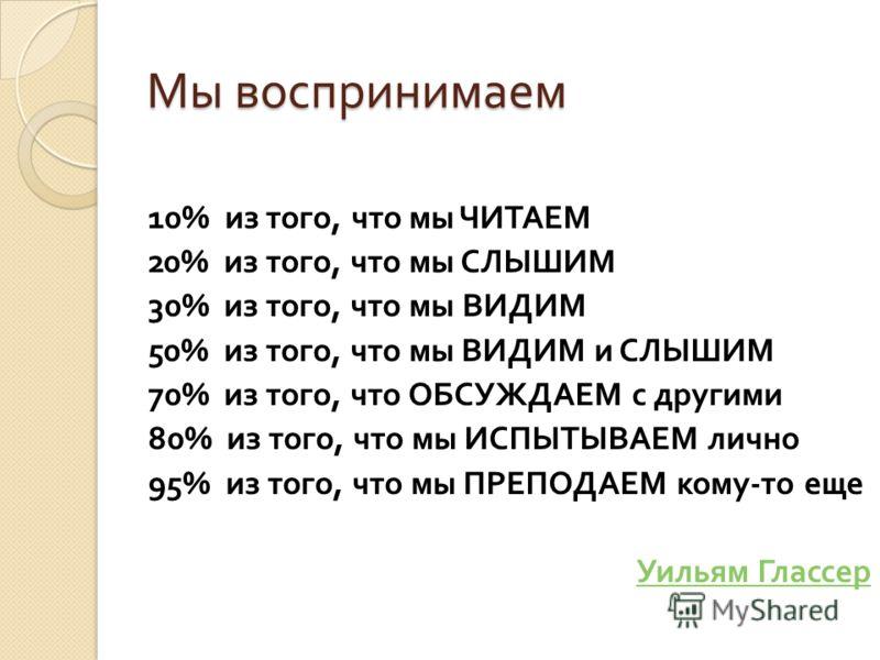 Мы воспринимаем 10% из того, что мы ЧИТАЕМ 20% из того, что мы СЛЫШИМ 30% из того, что мы ВИДИМ 50% из того, что мы ВИДИМ и СЛЫШИМ 70% из того, что ОБСУЖДАЕМ с другими 80% из того, что мы ИСПЫТЫВАЕМ лично 95% из того, что мы ПРЕПОДАЕМ кому - то еще У