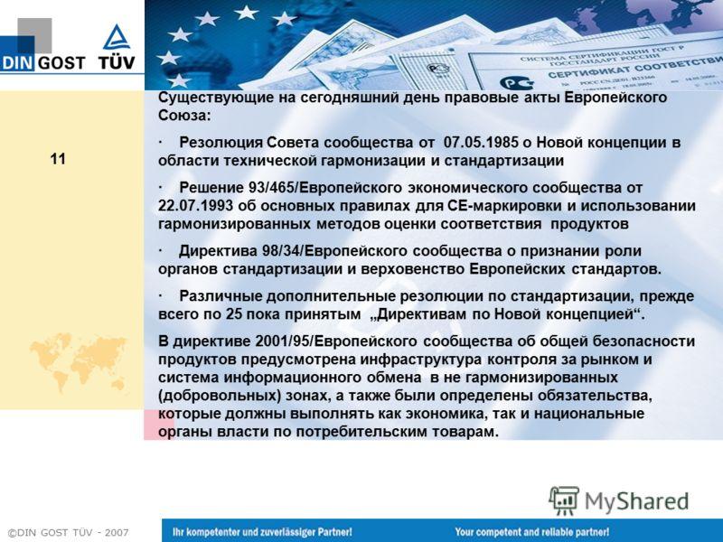 ©DIN GOST TÜV - 2007 11 Существующие на сегодняшний день правовые акты Европейского Союза: · Резолюция Совета сообщества от 07.05.1985 о Новой концепции в области технической гармонизации и стандартизации · Решение 93/465/Европейского экономического