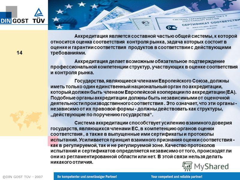 ©DIN GOST TÜV - 2007 14 Аккредитация является составной частью общей системы, к которой относится оценка соответствия контроля рынка, задача которых состоит в оценке и гарантии соответствия продуктов в соответствии с действующими требованиями. Аккред