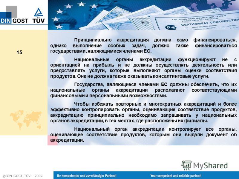 ©DIN GOST TÜV - 2007 15 Принципиально аккредитация должна само финансироваться, однако выполнение особых задач, должно также финансироваться государствами, являющимися членами ЕС. Национальные органы аккредитации функционируют не с ориентацией на при