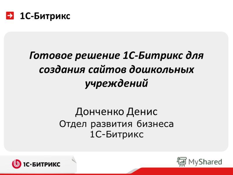 1С-Битрикс Готовое решение 1С-Битрикс для создания сайтов дошкольных учреждений Донченко Денис Отдел развития бизнеса 1С-Битрикс