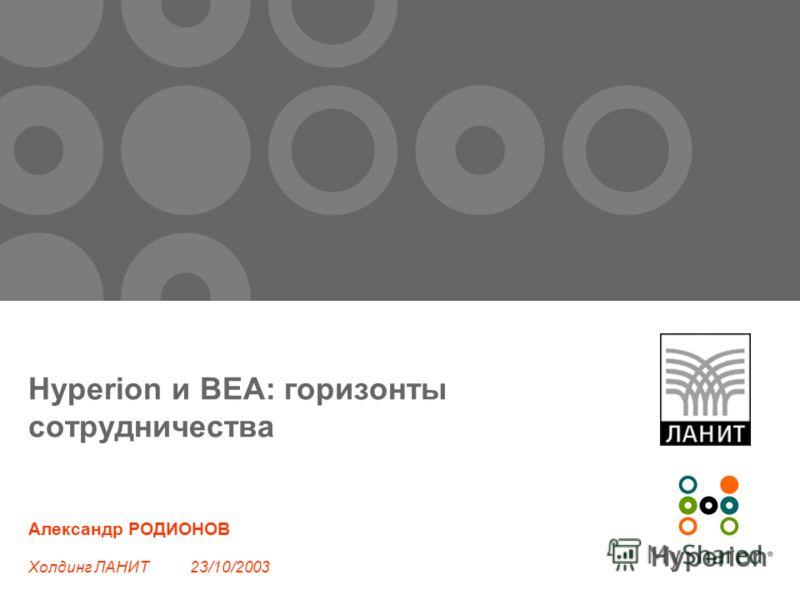 Hyperion и BEA: горизонты сотрудничества Александр РОДИОНОВ Холдинг ЛАНИТ 23/10/2003