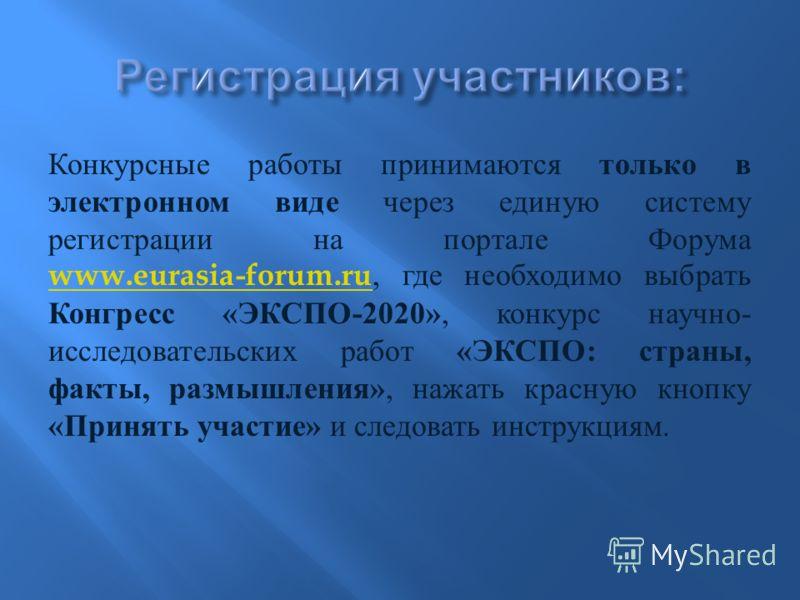 Конкурсные работы принимаются только в электронном виде через единую систему регистрации на портале Форума www.eurasia-forum.ru, где необходимо выбрать Конгресс « ЭКСПО -2020», конкурс научно - исследовательских работ « ЭКСПО : страны, факты, размышл