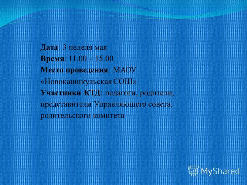 Дата: 3 неделя мая Время: 11.00 – 15.00 Место проведения: МАОУ «Новокаишкульская СОШ» Участники КТД: педагоги, родители, представители Управляющего совета, родительского комитета