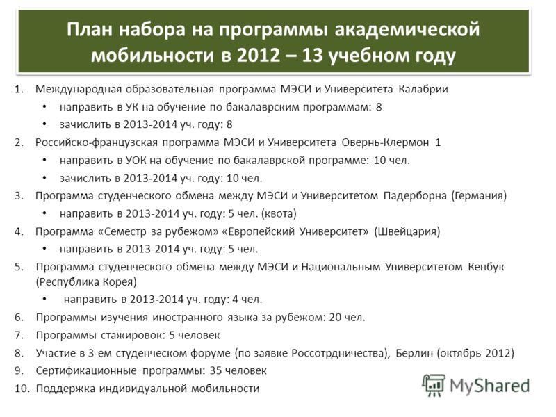 План набора на программы академической мобильности в 2012 – 13 учебном году 1.Международная образовательная программа МЭСИ и Университета Калабрии направить в УК на обучение по бакалаврским программам: 8 зачислить в 2013-2014 уч. году: 8 2.Российско-
