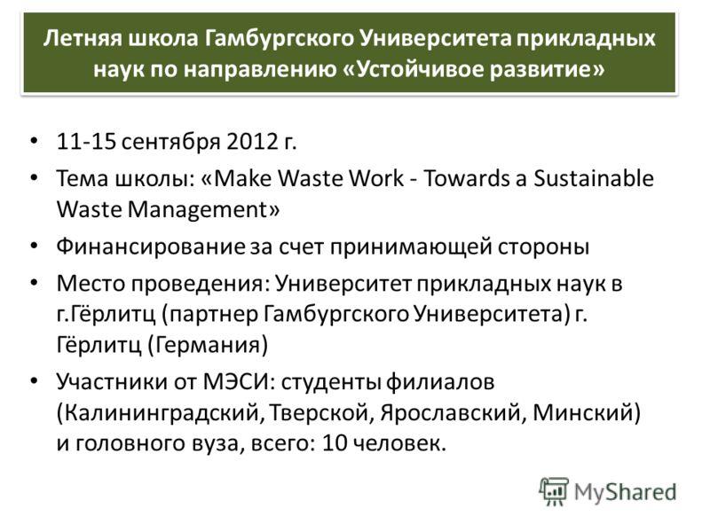 11-15 сентября 2012 г. Тема школы: «Make Waste Work - Towards a Sustainable Waste Management» Финансирование за счет принимающей стороны Место проведения: Университет прикладных наук в г.Гёрлитц (партнер Гамбургского Университета) г. Гёрлитц (Германи