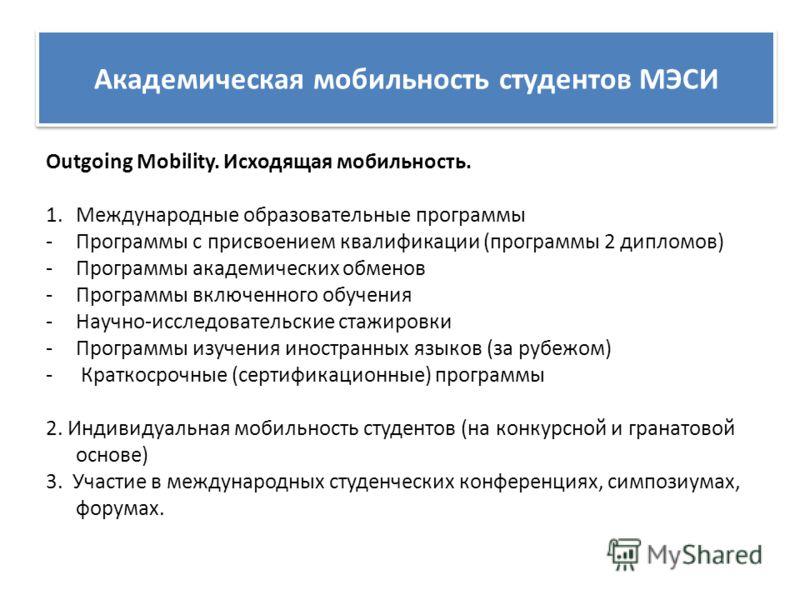 Академическая мобильность студентов МЭСИ Outgoing Mobility. Исходящая мобильность. 1.Международные образовательные программы -Программы с присвоением квалификации (программы 2 дипломов) -Программы академических обменов -Программы включенного обучения