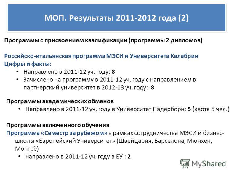 МОП. Результаты 2011-2012 года (2) Программы с присвоением квалификации (программы 2 дипломов) Российско-итальянская программа МЭСИ и Университета Калабрии Цифры и факты: Направлено в 2011-12 уч. году: 8 Зачислено на программу в 2011-12 уч. году с на