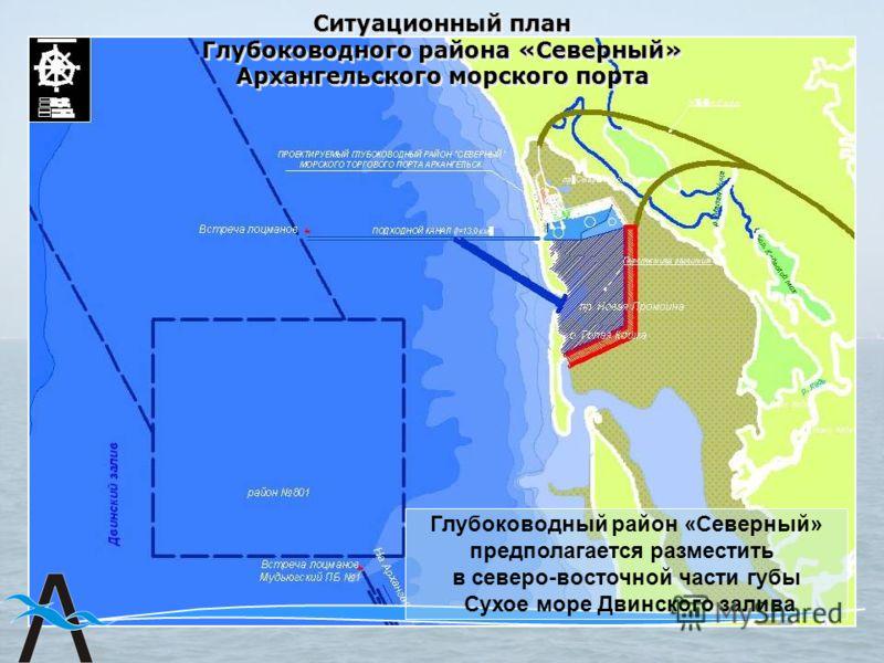 Ситуационный план Глубоководного района «Северный» Архангельского морского порта Глубоководный район «Северный» предполагается разместить в северо-восточной части губы Сухое море Двинского залива