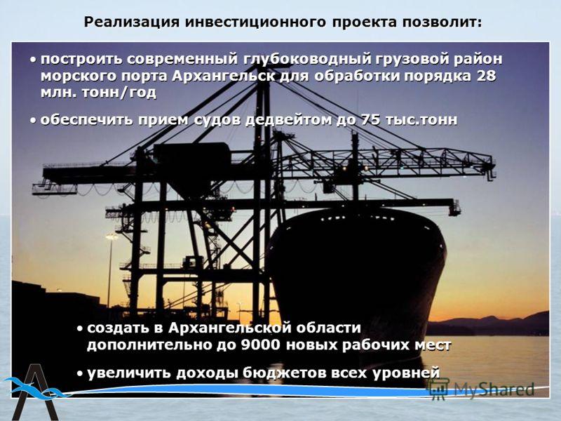 построить современный глубоководный грузовой район морского порта Архангельск для обработки порядка 28 млн. тонн/год Реализация инвестиционного проекта позволит: обеспечить прием судов дедвейтом до 75 тыс.тонн создать в Архангельской области дополнит