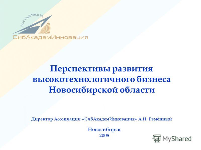 Перспективы развития высокотехнологичного бизнеса Новосибирской области Директор Ассоциации «СибАкадемИнновация» А.Н. Ремённый Новосибирск 2008