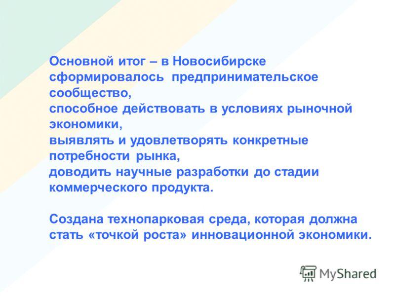 Основной итог – в Новосибирске сформировалось предпринимательское сообщество, способное действовать в условиях рыночной экономики, выявлять и удовлетворять конкретные потребности рынка, доводить научные разработки до стадии коммерческого продукта. Со
