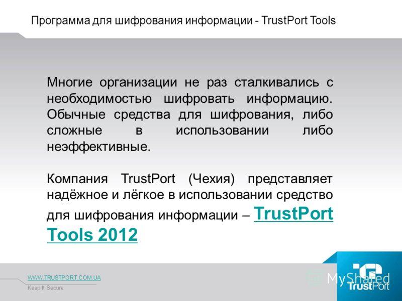 Программа для шифрования информации - TrustPort Tools WWW.TRUSTPORT.COM.UA Keep It Secure Многие организации не раз сталкивались с необходимостью шифровать информацию. Обычные средства для шифрования, либо сложные в использовании либо неэффективные.
