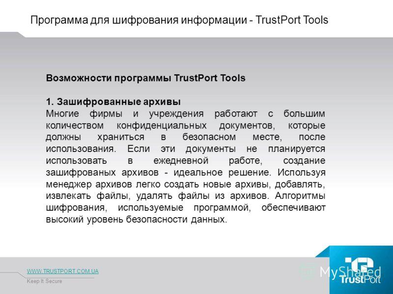Программа для шифрования информации - TrustPort Tools WWW.TRUSTPORT.COM.UA Keep It Secure Возможности программы TrustPort Tools 1. Зашифрованные архивы Многие фирмы и учреждения работают с большим количеством конфиденциальных документов, которые долж