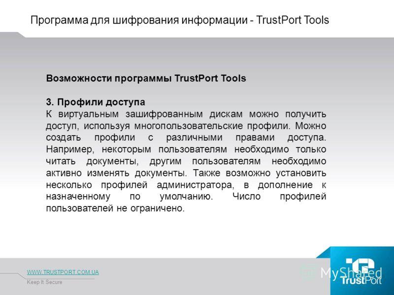 Программа для шифрования информации - TrustPort Tools WWW.TRUSTPORT.COM.UA Keep It Secure Возможности программы TrustPort Tools 3. Профили доступа К виртуальным зашифрованным дискам можно получить доступ, используя многопользовательские профили. Можн