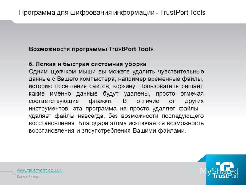 Программа для шифрования информации - TrustPort Tools WWW.TRUSTPORT.COM.UA Keep It Secure Возможности программы TrustPort Tools 5. Легкая и быстрая системная уборка Одним щелчком мыши вы можете удалить чувствительные данные с Вашего компьютера, напри