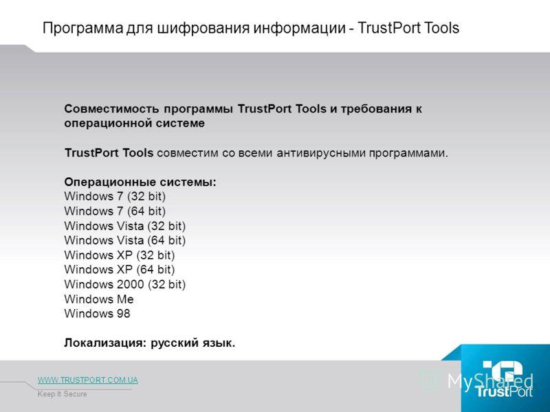 Программа для шифрования информации - TrustPort Tools WWW.TRUSTPORT.COM.UA Keep It Secure Совместимость программы TrustPort Tools и требования к операционной системе TrustPort Tools совместим со всеми антивирусными программами. Операционные системы: