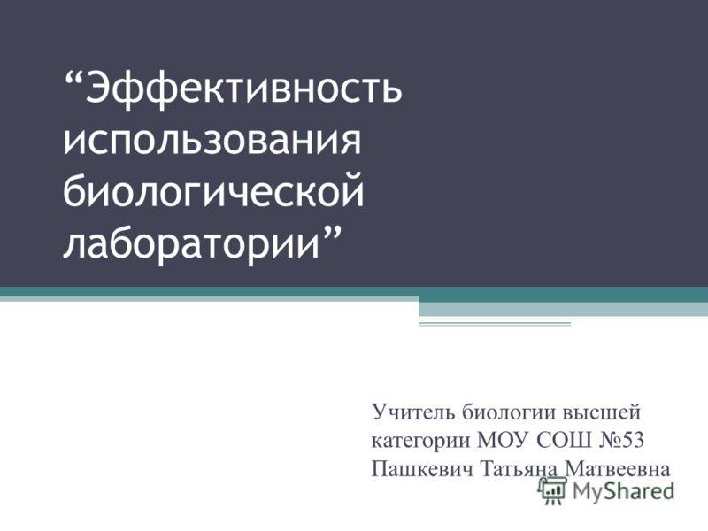 Эффективность использования биологической лаборатории Учитель биологии высшей категории МОУ СОШ 53 Пашкевич Татьяна Матвеевна