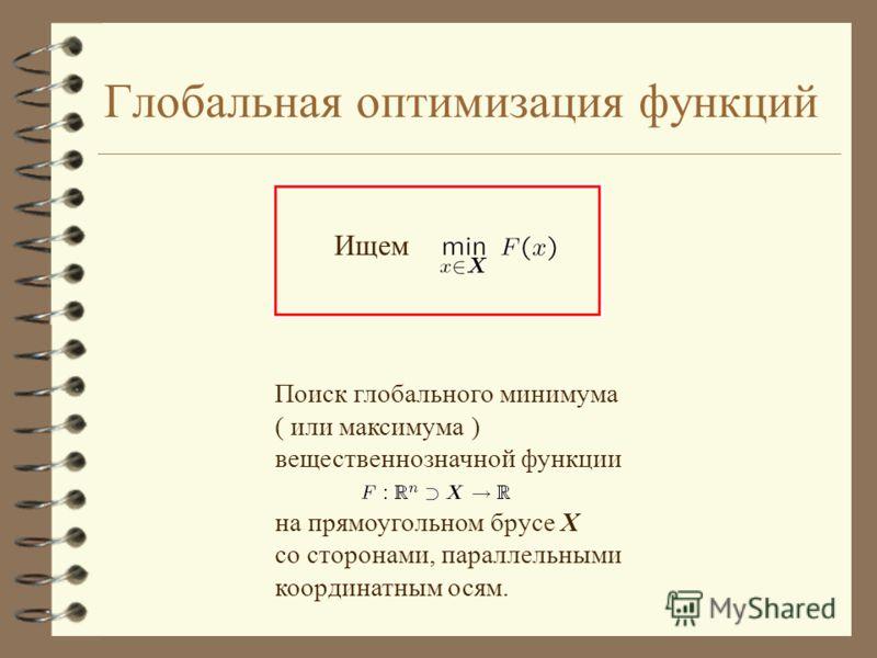 Глобальная оптимизация функций Поиск глобального минимума ( или максимума ) вещественнозначной функции на прямоугольном брусе Х со сторонами, параллельными координатным осям. Ищем
