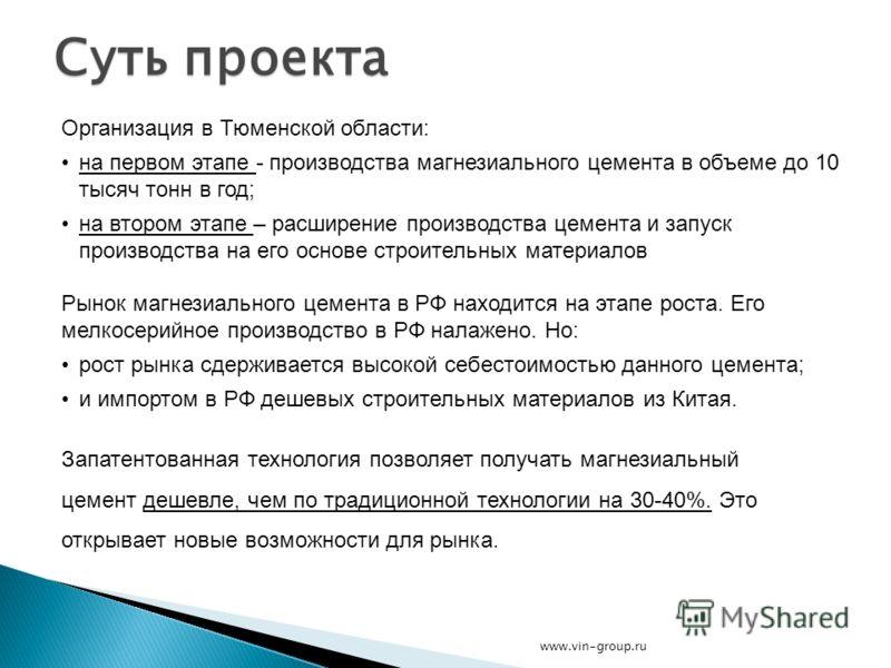 Суть проекта Организация в Тюменской области: на первом этапе - производства магнезиального цемента в объеме до 10 тысяч тонн в год; на втором этапе – расширение производства цемента и запуск производства на его основе строительных материалов Рынок м