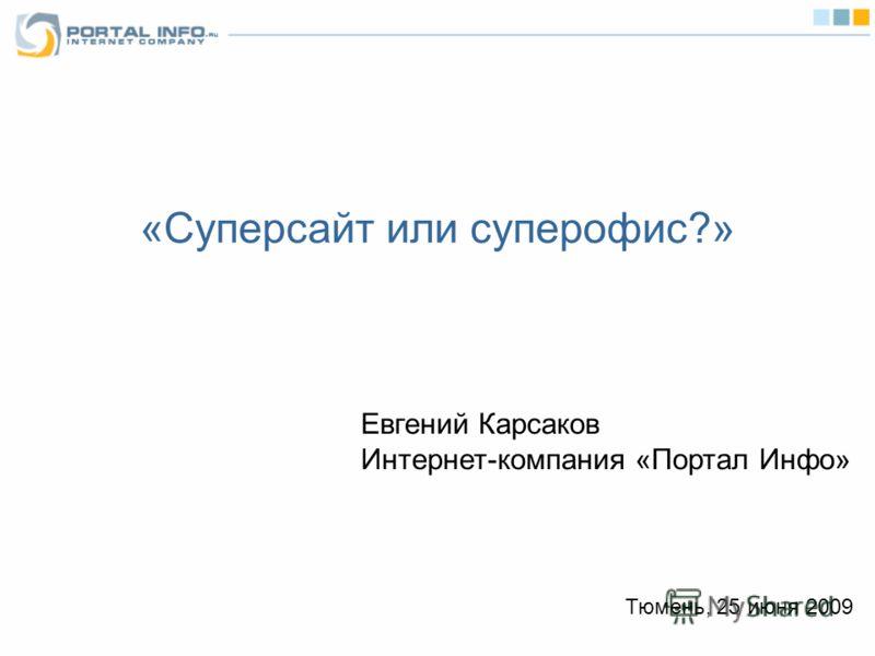 «Суперсайт или суперофис?» Евгений Карсаков Интернет-компания «Портал Инфо» Тюмень, 25 июня 2009