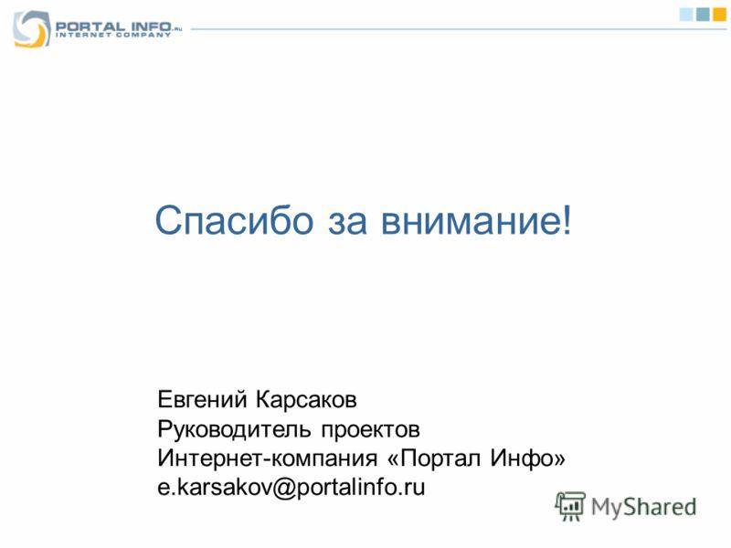 Спасибо за внимание! Евгений Карсаков Руководитель проектов Интернет-компания «Портал Инфо» e.karsakov@portalinfo.ru