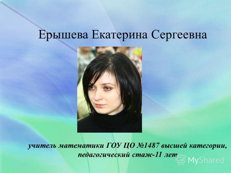 Ерышева Екатерина Сергеевна учитель математики ГОУ ЦО 1487 высшей категории, педагогический стаж-11 лет