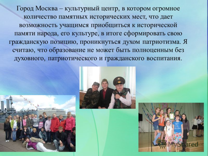 Город Москва – культурный центр, в котором огромное количество памятных исторических мест, что дает возможность учащимся приобщиться к исторической памяти народа, его культуре, в итоге сформировать свою гражданскую позицию, проникнуться духом патриот