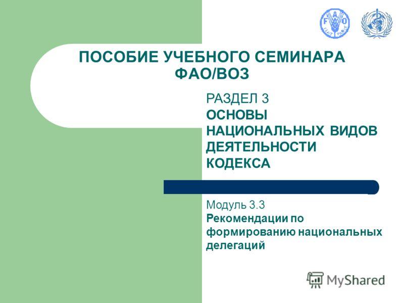 ПОСОБИЕ УЧЕБНОГО СЕМИНАРА ФАО/ВОЗ РАЗДЕЛ 3 ОСНОВЫ НАЦИОНАЛЬНЫХ ВИДОВ ДЕЯТЕЛЬНОСТИ КОДЕКСА Модуль 3.3 Рекомендации по формированию национальных делегаций