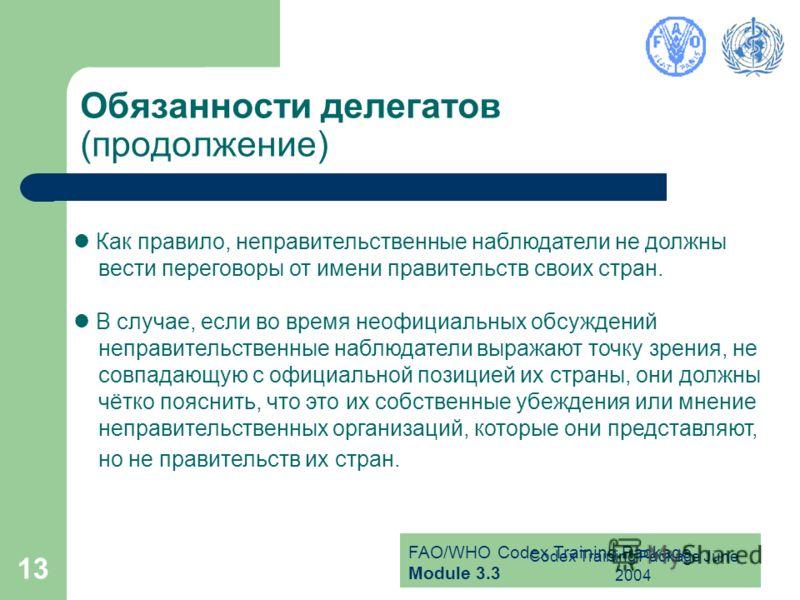 FAO/WHO Codex Training Package Module 3.3 Codex Training Package June 2004 13 Обязанности делегатов (продолжение) Как правило, неправительственные наблюдатели не должны вести переговоры от имени правительств своих стран. В случае, если во время неофи