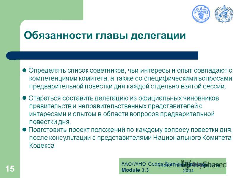 FAO/WHO Codex Training Package Module 3.3 Codex Training Package June 2004 15 Обязанности главы делегации Определять список советников, чьи интересы и опыт совпадают с компетенциями комитета, а также со специфическими вопросами предварительной повест