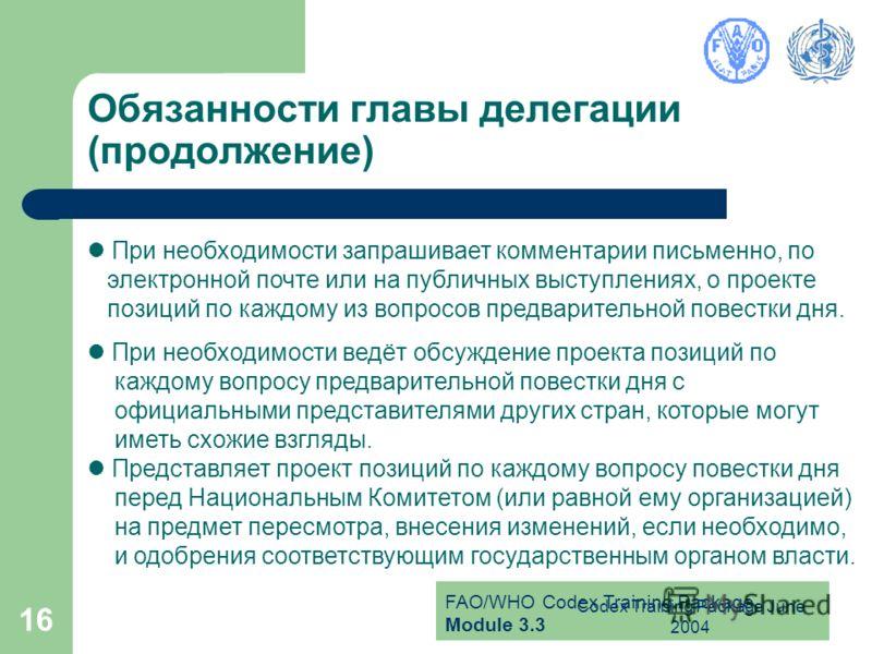 FAO/WHO Codex Training Package Module 3.3 Codex Training Package June 2004 16 Обязанности главы делегации (продолжение) При необходимости запрашивает комментарии письменно, по электронной почте или на публичных выступлениях, о проекте позиций по кажд
