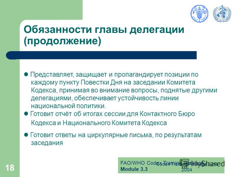 FAO/WHO Codex Training Package Module 3.3 Codex Training Package June 2004 18 Обязанности главы делегации (продолжение) Представляет, защищает и пропагандирует позиции по каждому пункту Повестки Дня на заседании Комитета Кодекса, принимая во внимание